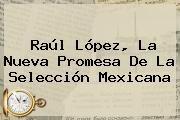 http://tecnoautos.com/wp-content/uploads/imagenes/tendencias/thumbs/raul-lopez-la-nueva-promesa-de-la-seleccion-mexicana.jpg Noticias. Raúl López, la nueva promesa de la Selección Mexicana, Enlaces, Imágenes, Videos y Tweets - http://tecnoautos.com/actualidad/noticias-raul-lopez-la-nueva-promesa-de-la-seleccion-mexicana/