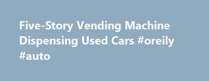 Five-Story Vending Machine Dispensing Used Cars #oreily #auto http://uk.remmont.com/five-story-vending-machine-dispensing-used-cars-oreily-auto/  #used auto # Five-Story Vending Machine Dispensing Used Cars Carvana saves money with creative delivery set up. California-based online auto retailer Cavana constructed a five-story used-car vending machine just outside Nashville. Need a soft drink? Go to the vending machine. Candy bar? Machine. Rent a movie? Machine. Used car? Machine? Yup and you…
