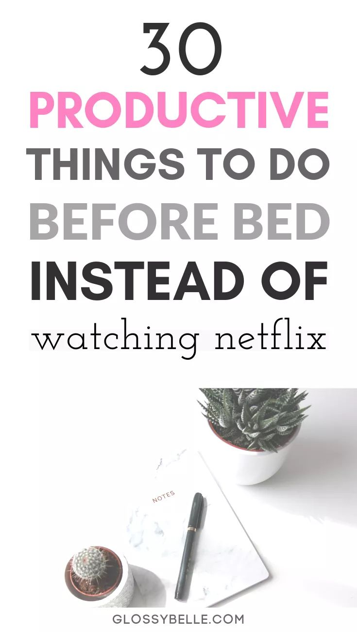 30 Productive Things To Do Before Bed Instead Of Watching Netflix Instead of wat…