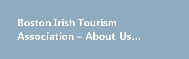 Boston Irish Tourism Association – About Us #cheap #air #travel http://travel.remmont.com/boston-irish-tourism-association-about-us-cheap-air-travel/  #irish travel agents # About the Boston Irish Tourism Association The Boston Irish Tourism Association (BITA) was formed in 2000, as a way to market the state's vibrant Irish-American community, especially its culture, heritage, and businesses. BITA's goal was to connect the Irish-American grassroots community with the state's tourism and…