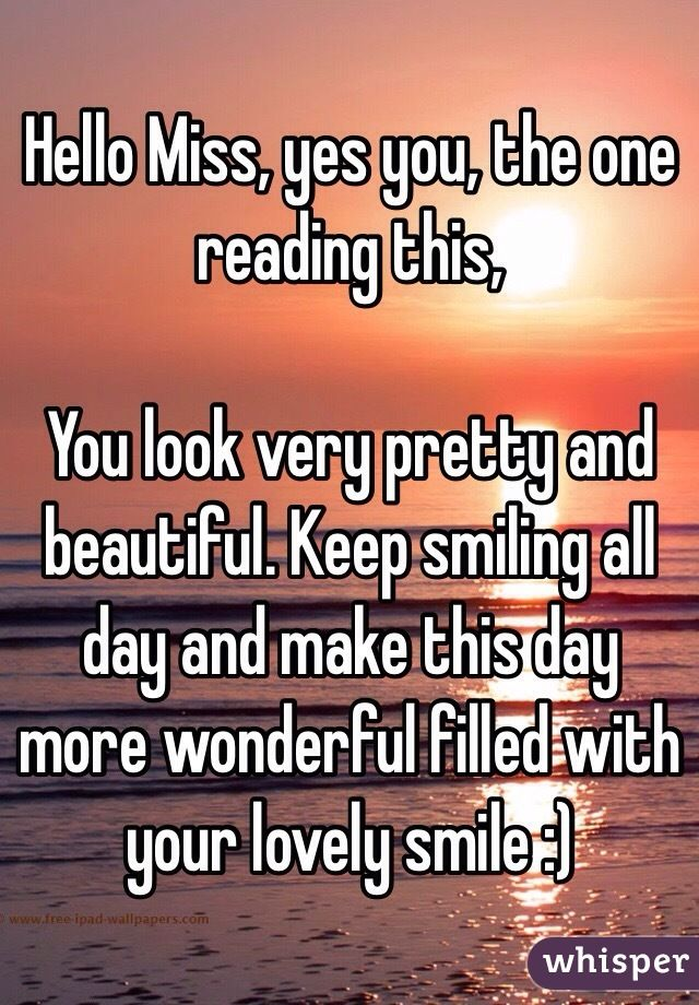 Hello Miss, yes you, the one reading this, You look very pretty and beautiful. Keep smiling all day and make this day more wonderful filled with your lovely smile :)