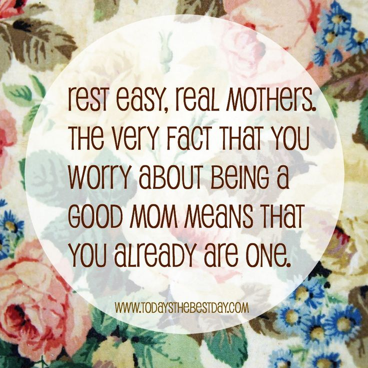 Rest easy, real mothers. The very fact that you worry about being a good mom means that you already are one. - Unknown