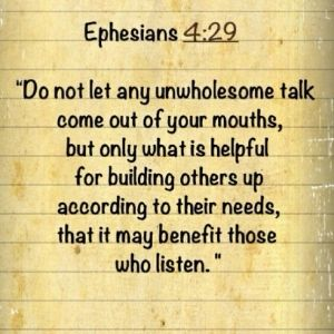 Ephesians 4:29  I think we all need to be careful of what we say, guard what we think, and try to lift each other up.  We are the body of Christ and do need each other.