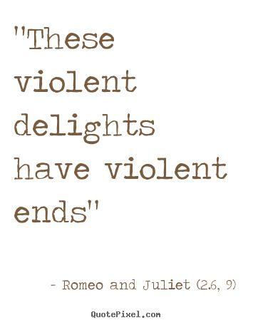 These Violent Delights Have Violent Ends - Romeo and Juliet