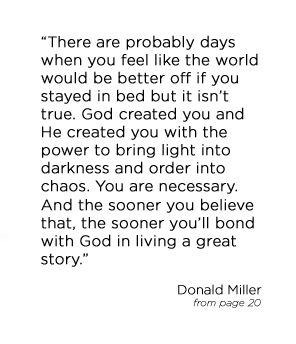 """""""There are probably days when you feel like the world would be better off if you stayed in bed but it isn't true. God created you and He created you with the power to bring light into darkness and order into chaos. You are necessary. And the sooner you believe that, the sooner you'll bond with God in living a great story."""" - Donald Miller"""