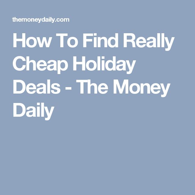 How To Find Really Cheap Holiday Deals - The Money Daily