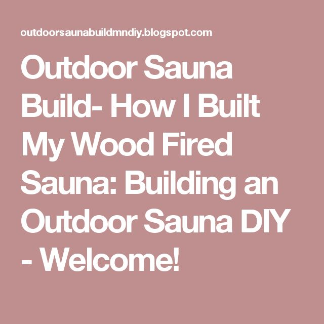 Outdoor Sauna Build- How I Built My Wood Fired Sauna: Building an Outdoor Sauna DIY -  Welcome!