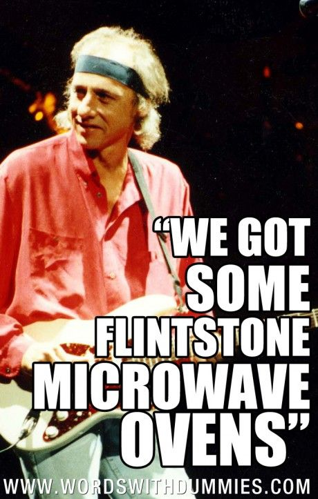 "Dire Straits - Money For Nothing Lyrics  ""We gotta install microwave ovens.""    ""We got some Flintstone microwave ovens."""