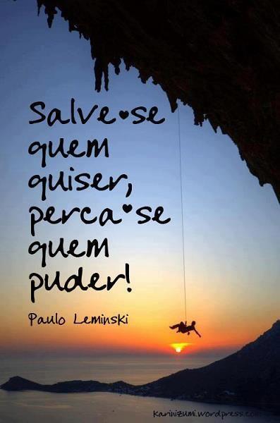 """""""Salve-se quem quiser,   Perca-se quem puder."""" - Paulo Leminski"""
