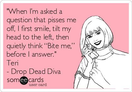 """""""When I'm asked a question that pisses me off, I first smile, tilt my head to the left, then quietly think """"Bite me,"""" before I answer."""" Teri - Drop Dead Diva"""