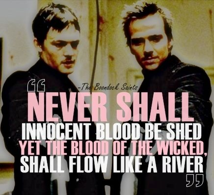 "The Boondock Saints quote ""Never shall innocent blood be shed yet the blood of the wicked shall flow like a river"""