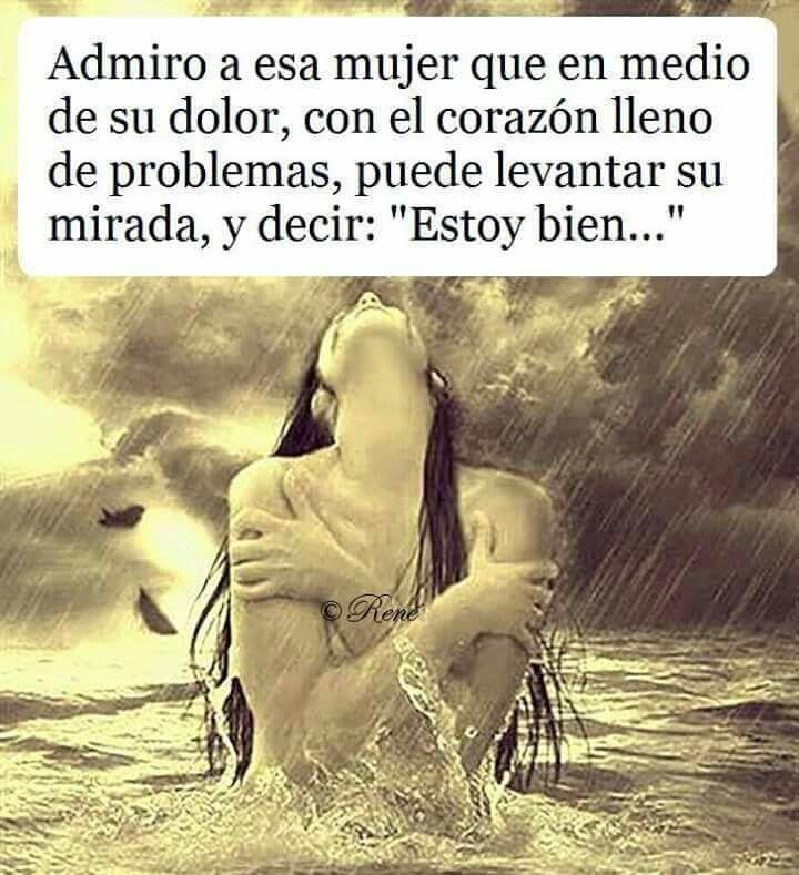 """Admiro a esa mujer que en medio de su dolor, con el corazón lleno de problemas puede levantar su mirada y decir """"estoy bien"""". Frases para mujeres exitosas."""
