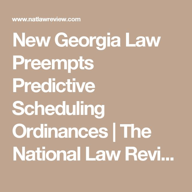 New Georgia Law Preempts Predictive Scheduling Ordinances | The National Law Review