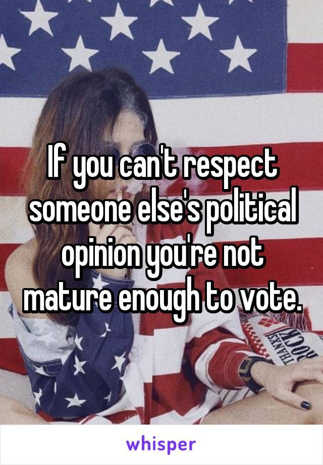 If you can't respect someone else's political opinion you're not mature enough to vote.