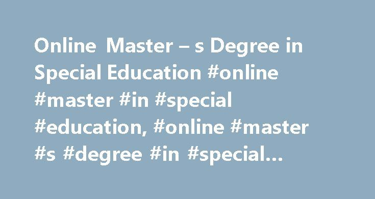 Online Master – s Degree in Special Education #online #master #in #special #education, #online #master #s #degree #in #special #education http://boston.remmont.com/online-master-s-degree-in-special-education-online-master-in-special-education-online-master-s-degree-in-special-education/  # Online Master's Degree in Special Education There are several master's degree options in special education – keep reading to learn more about them and see how you can earn a degree online. Get curriculum…