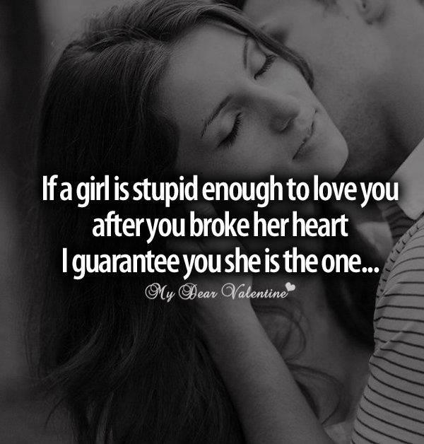 If a girl is stupid enough to love you after you broke her heart I guarantee you she is the one.