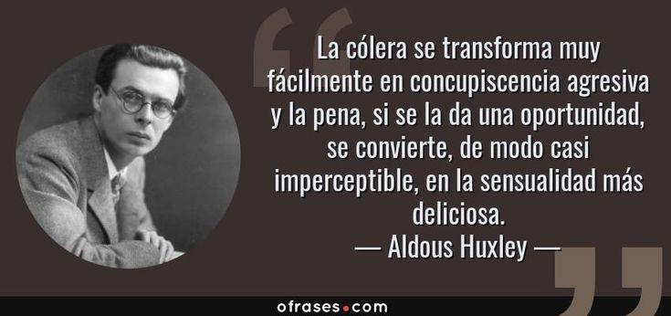 Aldous Huxley: La cólera se transforma muy fácilmente en concupiscencia agresiva y la pena, si se la da una oport...