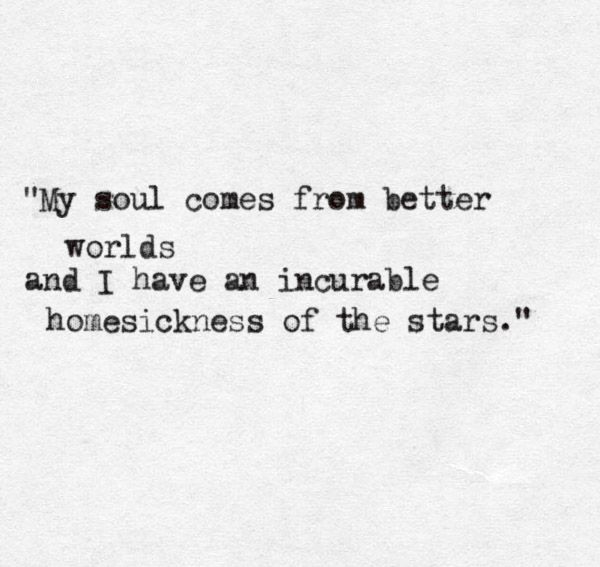 """""""My soul comes from better worlds and I have an incurable homesickness of the stars."""""""