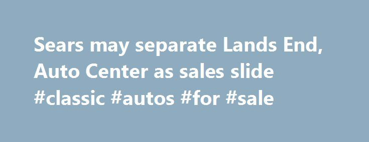 """Sears may separate Lands End, Auto Center as sales slide #classic #autos #for #sale http://auto.nef2.com/sears-may-separate-lands-end-auto-center-as-sales-slide-classic-autos-for-sale/  #sear auto center # Sears may separate Lands' End, Auto Center as sales slide n"""">Sears Holdings Corp ( SHLD.O ) is considering splitting off its Lands' End clothing and Sears Auto Center businesses, after another quarter of declining same-store sales. The company's shares rose 7 percent, as investors assessed…"""