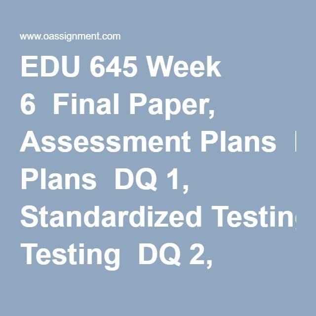 EDU 645 Week 6  Final Paper, Assessment Plans  DQ 1, Standardized Testing  DQ 2, Summary