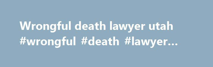 Wrongful death lawyer utah #wrongful #death #lawyer #utah http://hong-kong.nef2.com/wrongful-death-lawyer-utah-wrongful-death-lawyer-utah/  # Filing a Wrongful Death Claim in Utah Loneliness, mental anguish, and sadness may all be feelings you are currently experiencing if you recently lost a loved one who was involved in an accident. Not only was their life taken, but a negligent person, party, or entity was responsible for causing their death. Now, you and the remaining family members who…