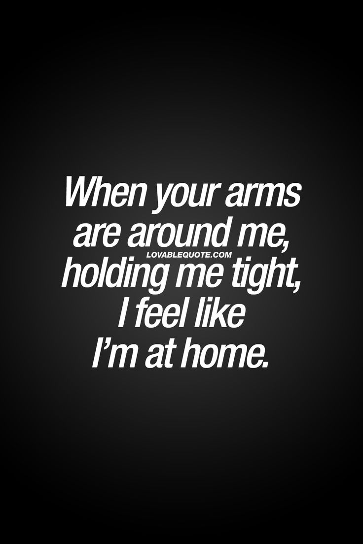 When your arms are around me holding me tight I feel like I m at home That feeling you when someone you really like or love puts his or her arms