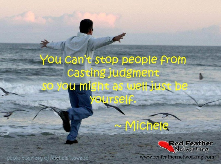 You can't stop people from casting judgment so you might as well just be yourself. -Michele Lawson, Red Feather Networking