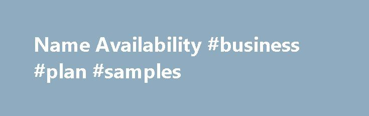 Name Availability #business #plan #samples http://business.remmont.com/name-availability-business-plan-samples/  #business search # Name Availability General Information Corporation, limited liability company and limited partnership names may be adopted as follows: A corporation name may be adopted if the name is not the same as or too similar to an existing name on the records of the California Secretary of State or if the name is  read more