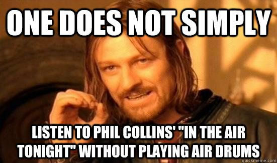 """One does not simply Listen to Phil Collins' """"in the air tonight' without playing air drums ...my fave!"""
