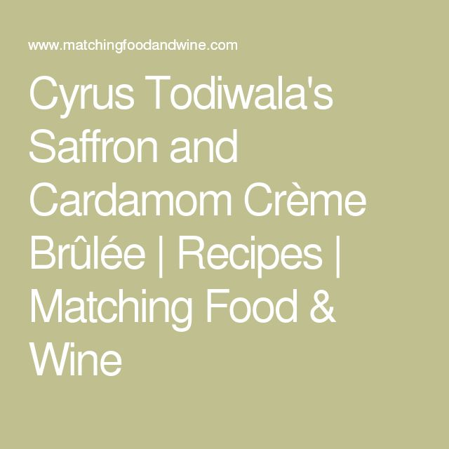 Cyrus Todiwala's Saffron and Cardamom Crème Brûlée   Recipes   Matching Food & Wine