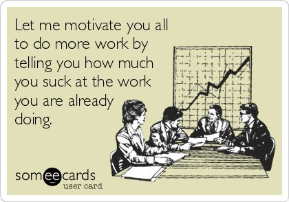 Let me motivate you all to do more work by telling you how much you suck at the work you are already doing.