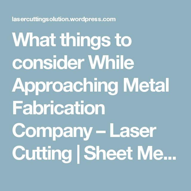 What things to consider While Approaching Metal Fabrication Company – Laser Cutting | Sheet Metal Fabrication