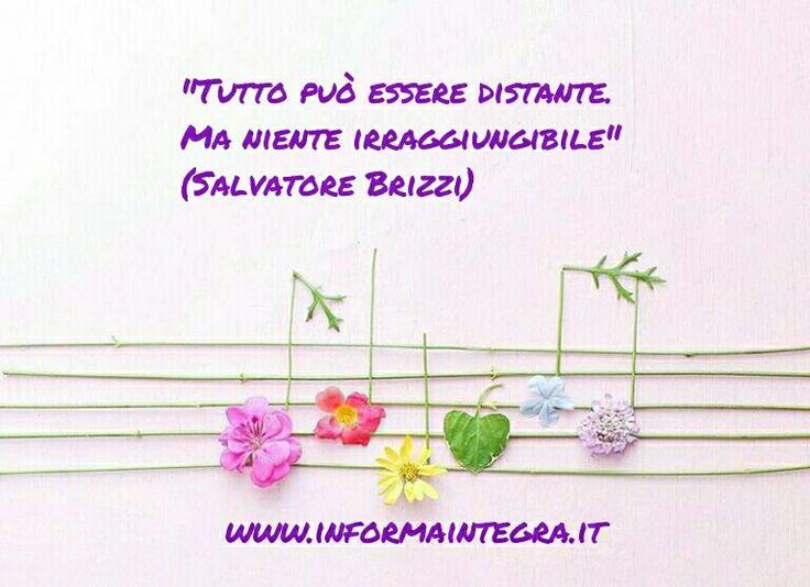 Tutto può essere distante. Ma niente irraggiungibile  (Salvatore Brizzi) www.informaintegra.it