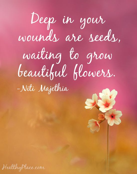 Quote on mental health: Deep in your wounds are seeds, waiting to grow beautiful flowers. -Niti Majethia.  www.HealthyPlace.com