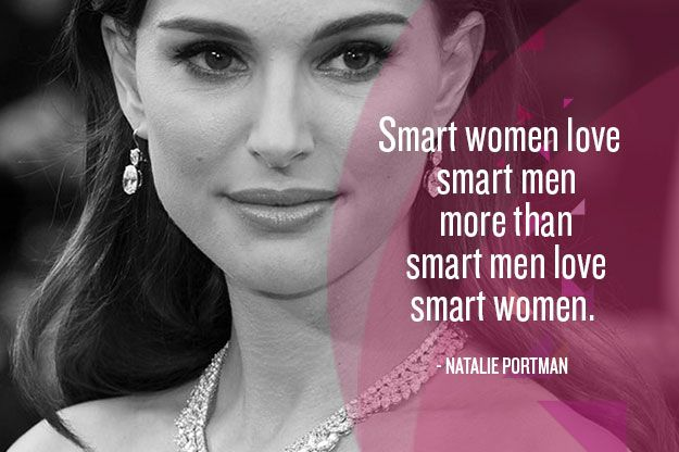 """Smart women love smart men more than smart men love smart women."" - Natalie Portman."