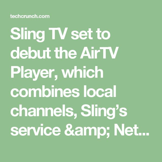 Sling TV set to debut the AirTV Player, which combines local channels, Sling's service & Netflix     TechCrunch