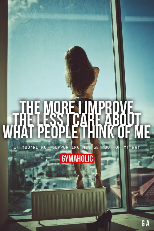 The More I Improve The Less I Care About What People Think Of...