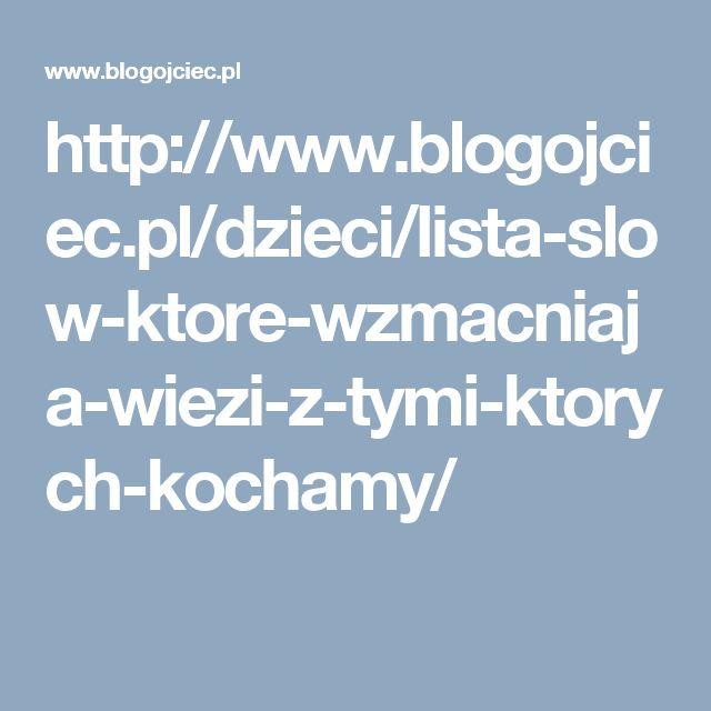 http://www.blogojciec.pl/dzieci/lista-slow-ktore-wzmacniaja-wiezi-z-tymi-ktorych-kochamy/