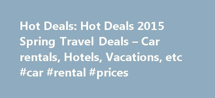 Hot Deals: Hot Deals 2015 Spring Travel Deals – Car rentals, Hotels, Vacations, etc #car #rental #prices http://renta.remmont.com/hot-deals-hot-deals-2015-spring-travel-deals-car-rentals-hotels-vacations-etc-car-rental-prices/  #rental car deals # [Hot Deals]2015 Spring Travel Deals – Car rentals, Hotels, Vacations, etc Thumb Score: +1 I just updated my list of travel deals since a lot of companies are releasing their spring discounts which are actually good. If anyone finds better deals…