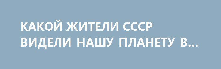 КАКОЙ ЖИТЕЛИ СССР ВИДЕЛИ НАШУ ПЛАНЕТУ В 2017 ГОДУ. http://rusdozor.ru/2017/01/15/kakoj-zhiteli-sssr-videli-nashu-planetu-v-2017-godu/  Видео предоставлено Константином Долговым специально для News Front. Этот советский диафильм называется «В 2017 году». Таким видели советские люди будущее нашей планеты. Давайте отправимся в 1960 год и посмотрим диафильм вместе с ними.