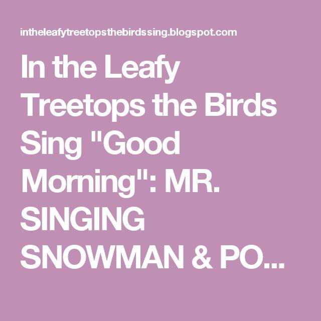 "In the Leafy Treetops the Birds Sing ""Good Morning"": MR. SINGING SNOWMAN & POM-POM SNOWBALLS"