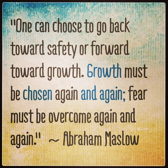 """One can choose to go back toward safety or forward toward growth.  Growth must be chosen again and again; fear must be overcome again and again.""  ~ Abraham Maslow  #growth #nofear"