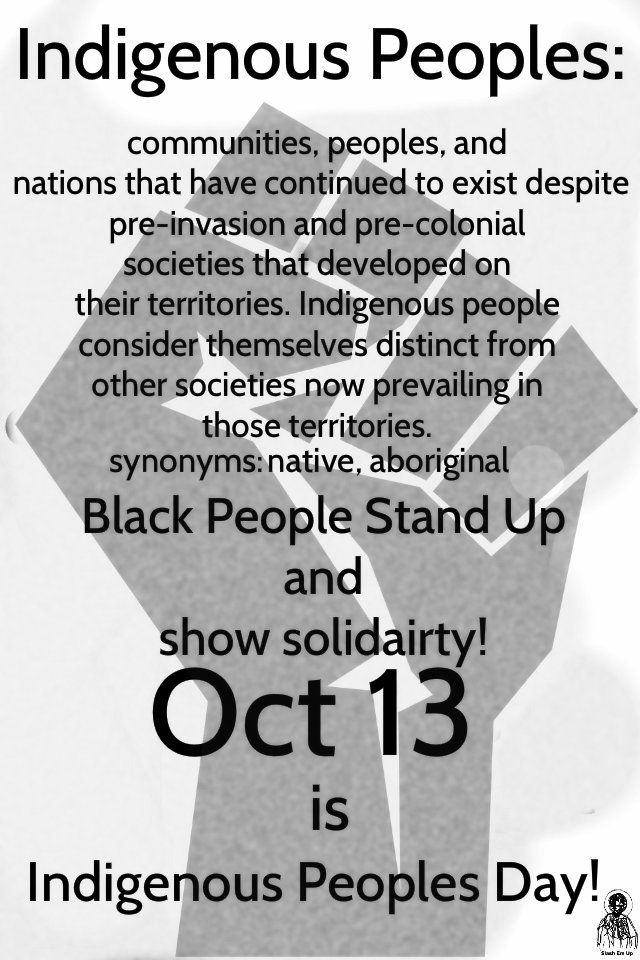Indigenous Peoples: communities, people, and nations that have continued to exist despite pre-invasion and pre-colonial societies that developed on their territories. Indigenous people consider themselves distinct from other societies now prevailing in those territories. synonyms: native, aboriginal. Black people stand up and show solidarity! Oct. 13 is Indigenous People's Day!  Source: Slash 'Em Up, on Tumblr