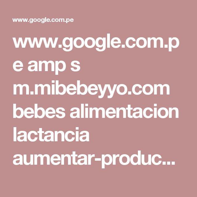 www.google.com.pe amp s m.mibebeyyo.com bebes alimentacion lactancia aumentar-produccion-leche-materna-426