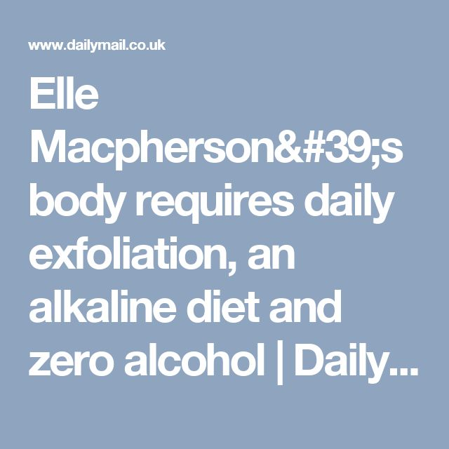 Elle Macpherson's body requires daily exfoliation, an alkaline diet and zero alcohol   Daily Mail Online