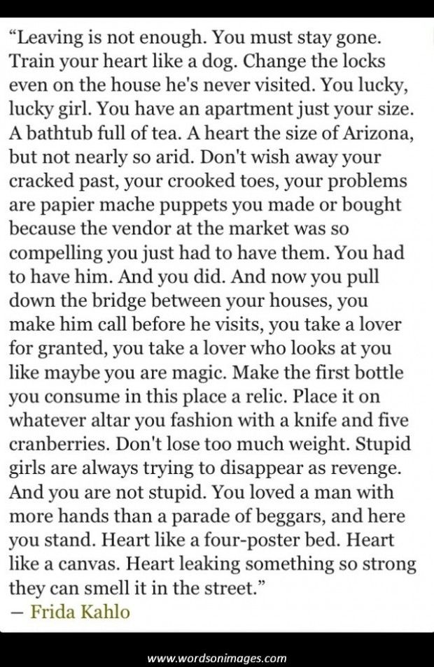 how to cope with and escape a break up from the love of your life .....she didn't manage it but this is probably the best advice never taken by women across the world throughout history , print it of and give it to your teens to know how to deal with the heartbreak Frida kahlo quotes