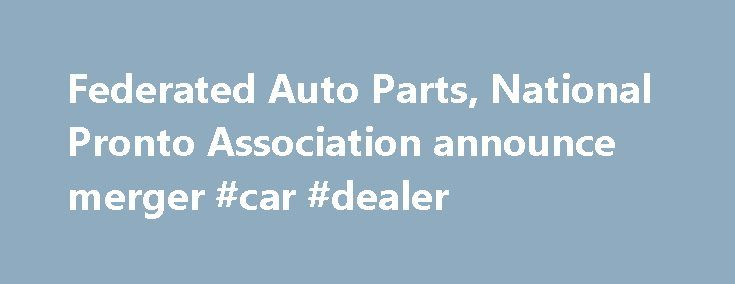 Federated Auto Parts, National Pronto Association announce merger #car #dealer http://auto.remmont.com/federated-auto-parts-national-pronto-association-announce-merger-car-dealer/  #federated auto parts # Federated Auto Parts, National Pronto Association announce merger Want more. Enjoy a free subscription to Aftermarket Business World magazine to get the latest news in the Automotive Aftermarket Industry. Click here to start you subscription today. This association is based on the desire to…