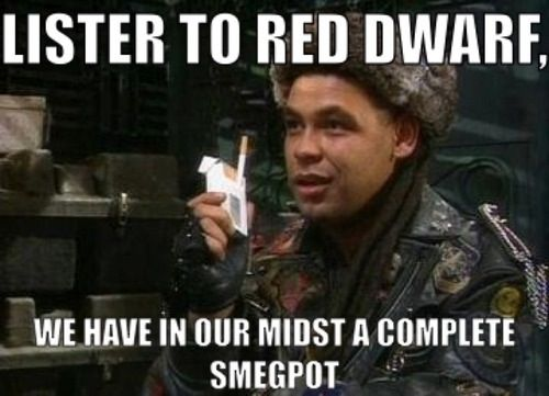 Lister to Red Dwarf: We Have in our midst a complete smeg pot.