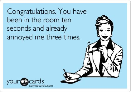 Congratulations. You have been in the room ten seconds and already annoyed me three times.