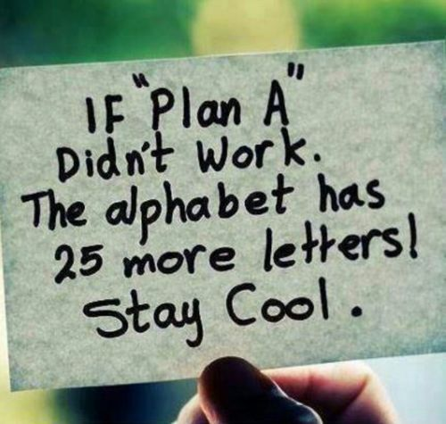 If Plan A didn't work....the alphabet has 25 more letters. Stay cool. #smiles